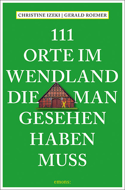111 Orte im Wendland, die man gesehen haben muss von Izeki,  Christine, Roemer,  Gerald