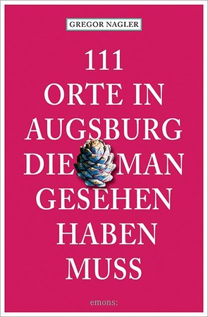 111 Orte in Augsburg, die man gesehen haben muss von Nagler,  Gregor
