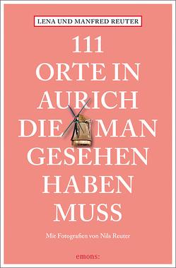 111 Orte in Aurich, die man gesehen haben muss von Reuter,  Lena, Reuter,  Manfred, Reuter,  Nils