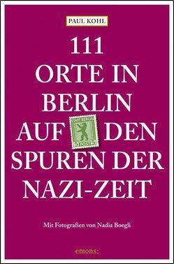 111 Orte in Berlin auf den Spuren der Nazi-Zeit von Boegli,  Nadia, Kohl,  Paul