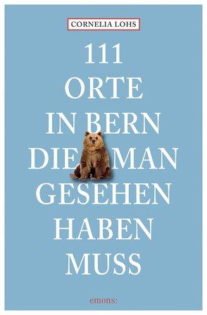 111 Orte in Bern, die man gesehen haben muss von Lohs,  Cornelia