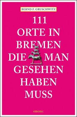 111 Orte in Bremen, die man gesehen haben muss von Gruschwitz,  Bernd F
