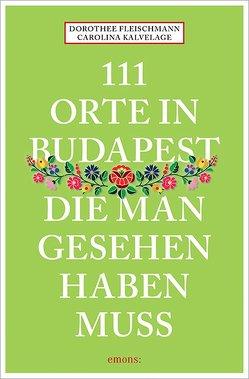 111 Orte in Budapest, die man gesehen haben muss von Fleischmann,  Dorothee, Kalvelage,  Carolina