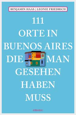 111 Orte in Buenos Aires, die man gesehen haben muss von Friedrich,  Leonie, Haas,  Benjamin
