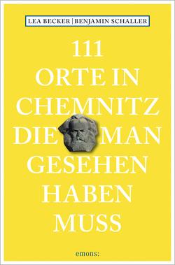 111 Orte in Chemnitz, die man gesehen haben muss von Becker,  Lea Katharina, Schaller,  Benjamin
