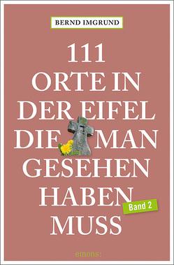 111 Orte in der Eifel, die man gesehen haben muss, Band 2 von Imgrund,  Bernd