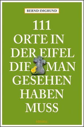 111 Orte in der Eifel, die man gesehen haben muss von Imgrund,  Bernd