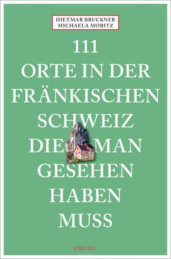 111 Orte in der Fränkischen Schweiz, die man gesehen haben muss von Bruckner,  Dietmar, Moritz,  Michaela