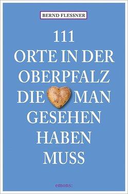 111 Orte in der Oberfalz, die man gesehen haben muss von Flessner,  Bernd