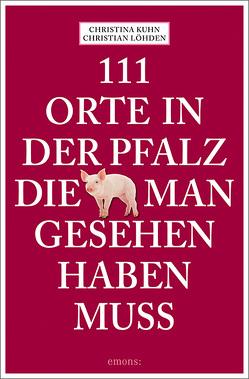 111 Orte in der Pfalz, die man gesehen haben muss von Kuhn,  Christina, Löhden,  Christian