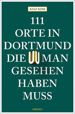 111 Orte in Dortmund, die man gesehen haben muss von Koss,  Ralf