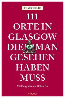 111 Orte in Glasgow, die man gesehen haben muss von Shields,  Tom, Tait,  Gillian