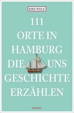 111 Orte in Hamburg, die uns Geschichte erzählen von Wolf,  Rike
