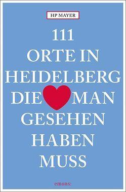 111 Orte in Heidelberg, die man gesehen haben muss von Mayer,  HP