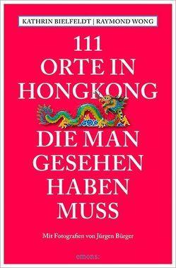 111 Orte in Hongkong, die man gesehen haben muss von Bielfeldt,  Kathrin, Bürger,  Jürgen, Wong,  Raymond