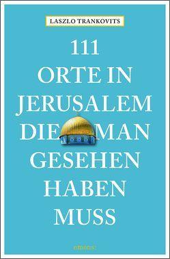 111 Orte in Jerusalem, die man gesehen haben muss von Trankovits,  Laszlo