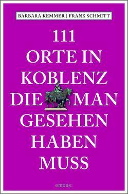 111 Orte in Koblenz, die man gesehen haben muss von Kemmer,  Barbara, Schmitt,  Frank