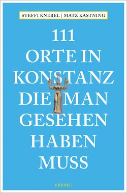 111 Orte in Konstanz, die man gesehen haben muss von Kastning,  Matz, Knebel,  Stefanie