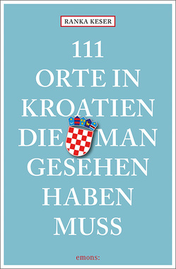 111 Orte in Kroatien, die man gesehen haben muss von Keser,  Ranka