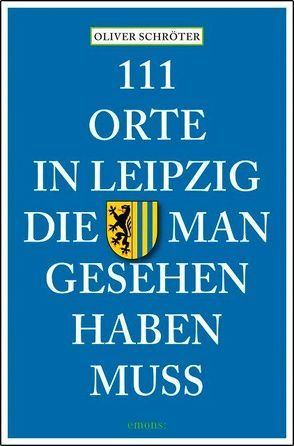 111 Orte in Leipzig, die man gesehen haben muss von Schröter,  Oliver