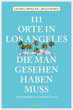 111 Orte in Los Angeles, die man gesehen haben muss von Moglen,  Laurel, Posey,  Julia, Schurr,  Monika Elisa, Zotova,  Lyudmila