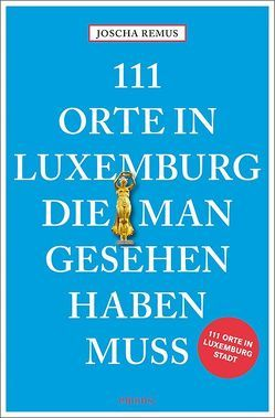 111 Orte in Luxemburg, die man gesehen haben muss von Remus,  Joscha