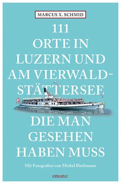 111 Orte in Luzern und am Vierwaldstättersee, die man gesehen haben muss von Riethmann,  Michel, Schmid,  Marcus X