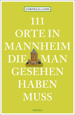 111 Orte in Mannheim, die man gesehen haben muss von Lohs,  Cornelia