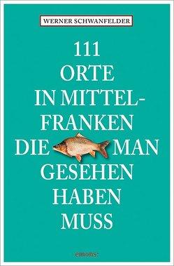 111 Orte in Mittelfranken, die man gesehen haben muss von Schwanfelder,  Werner