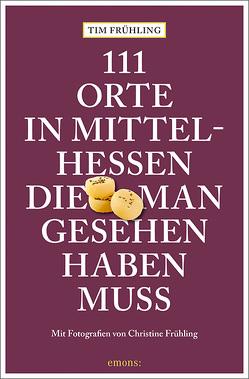 111 Orte in Mittelhessen, die man gesehen haben muss von Frühling,  Christine, Frühling,  Tim
