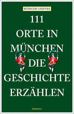 111 Orte in München, die Geschichte erzählen von Liedtke,  Rüdiger