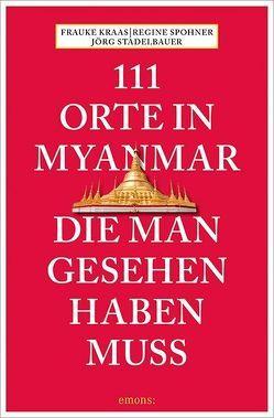 111 Orte in Myanmar, die man gesehen haben muss von Krass,  Frauke, Spohner,  Regina, Stadelbauer,  Jörg