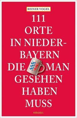 111 Orte in Niederbayern, die man gesehen haben muss von Raab,  Maximilian, Vogel,  Reiner