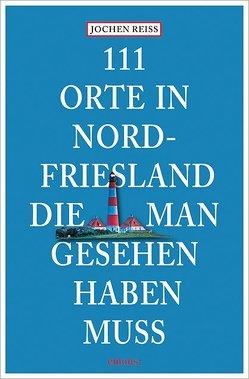 111 Orte in Nordfriesland, die man gesehen haben muss von Reiss,  Jochen