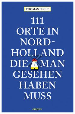 111 Orte in Nordholland, die man gesehen haben muss von Fuchs,  Thomas