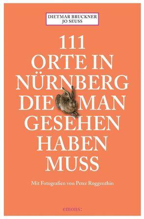 111 Orte in Nürnberg, die man gesehen haben muss von Bruckner,  Dietmar, Roggenthin,  Peter, Seuss,  Jo