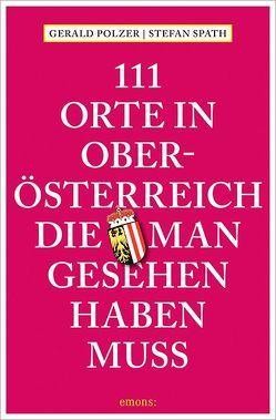 111 Orte in Oberösterreich, die man gesehen haben muss von Polzer,  Gerald, Spath,  Stefan