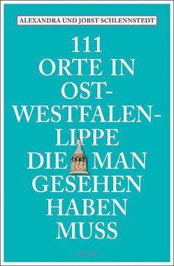 111 Orte in Ost-Westfalen-Lippe, die man gesehen haben muss von Schlennstedt,  Alexandra, Schlennstedt,  Jobst