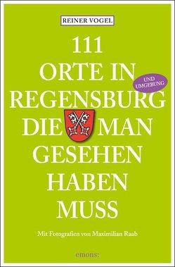 111 Orte in Regensburg und Umgebung, die man gesehen haben muss von Vogel,  Reiner