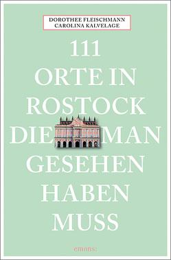 111 Orte in Rostock, die man gesehen haben muss von Fleischmann,  Dorothee, Kalvelage,  Carolina