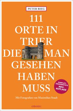 111 Orte in Trier, die man gesehen haben muss von Bieg,  Peter, Staub,  Maximilian