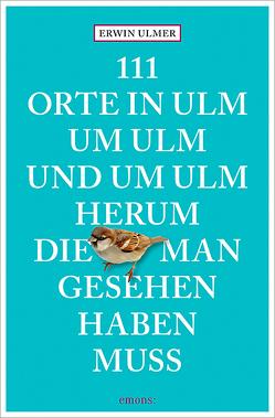 111 Orte in Ulm um Ulm und um Ulm herum, die man gesehen haben muss von Ulmer,  Erwin