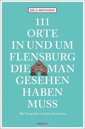 111 Orte in und um Flensburg, die man gesehen haben muss von Henning,  Jela, Hinrichsen,  Jens