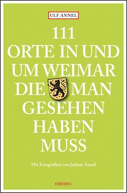 111 Orte in und um Weimar, die man gesehen haben muss von Annel,  Juliane, Annel,  Ulf