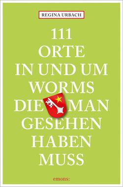 111 Orte in und um Worms, die man gesehen haben muss von Urbach,  Regina