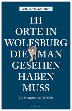 111 Orte in Wolfsburg, die man gesehen haben muss von Tautz,  Tom, Vollmering,  Lars M.