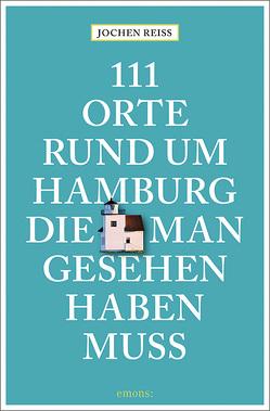 111 Orte rund um Hamburg, die man gesehen haben muss von Reiss,  Jochen