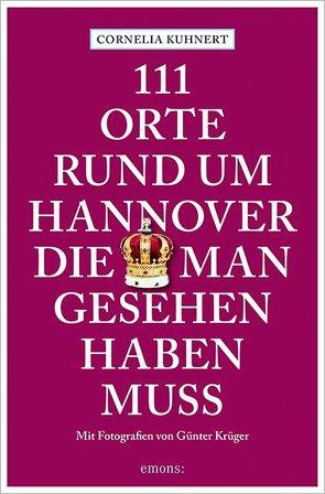 111 Orte rund um Hannover, die man gesehen haben muss von Krüger,  Günter, Kuhnert,  Cornelia