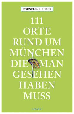 111 Orte rund um München, die man gesehen haben muss von Ziegler,  Cornelia