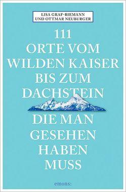 111 Orte vom Wilden Kaiser bis zum Dachstein, die man gesehen haben muss von Graf-Riemann,  Lisa, Neuburger,  Ottmar